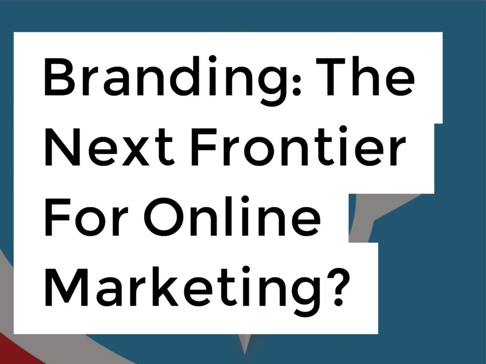 Branding The Next Frontier For Online Marketing