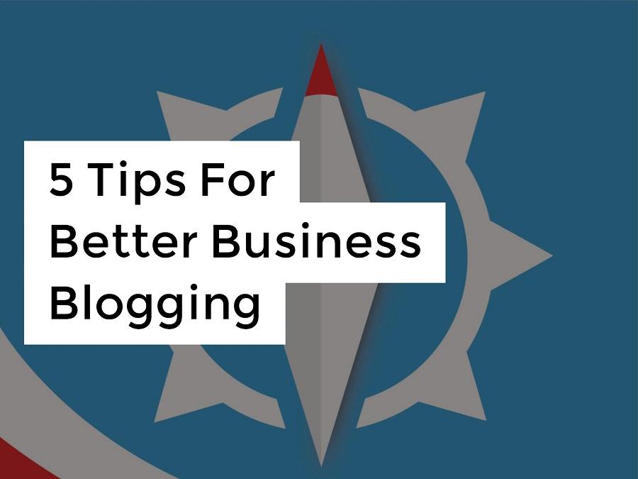 5 Tips For Better Business Blogging