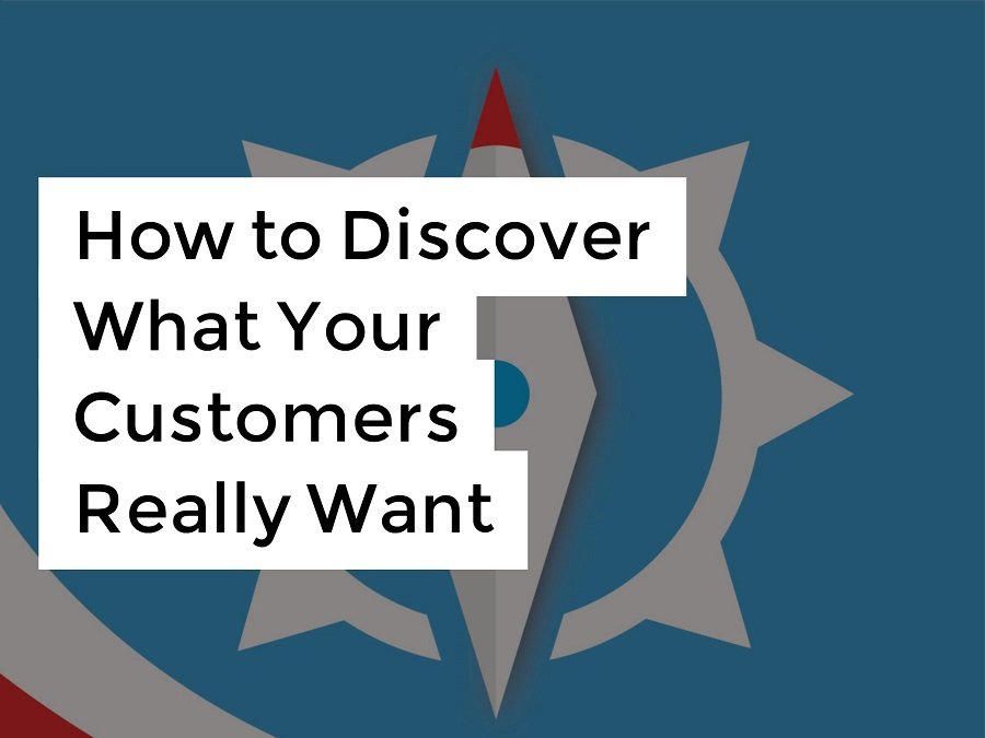 How to Discover What Your Customers Really Want