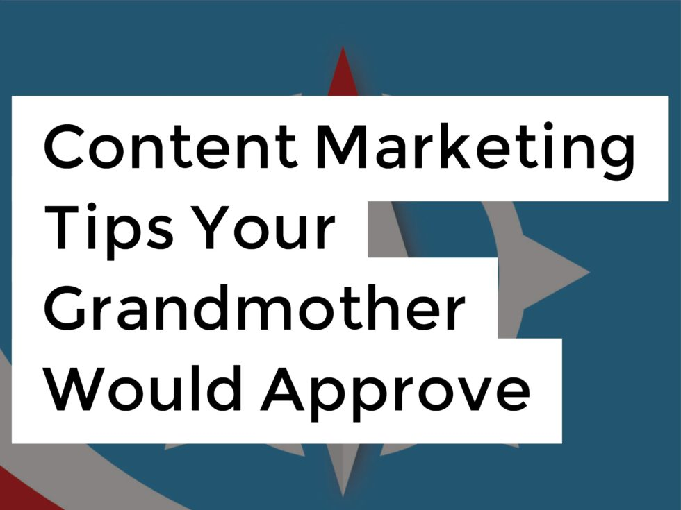 Content Marketing Tips Your Grandmother Would Approve