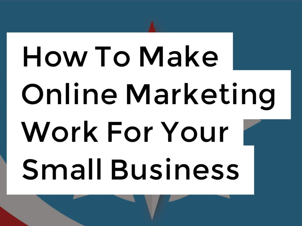 How To Make Online Marketing Work For Your Small Business