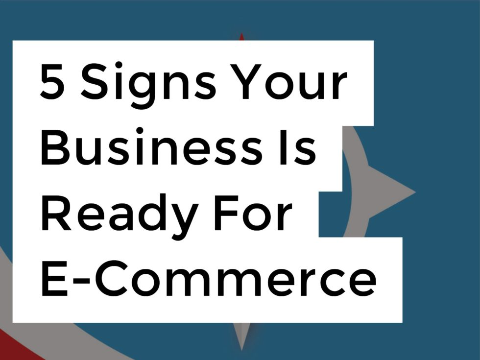 5 Signs Your Business Is Ready For E-Commerce