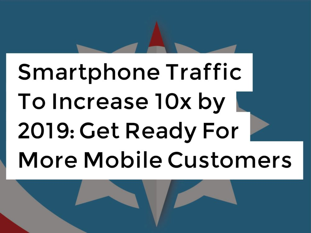 Smartphone Traffic To Increase 10x by 2019 Get Ready For More Mobile Customers