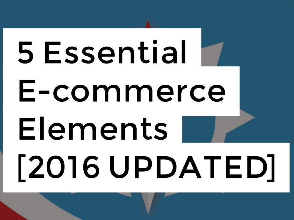 5 Essential E-commerce Elements [2016 UPDATED]